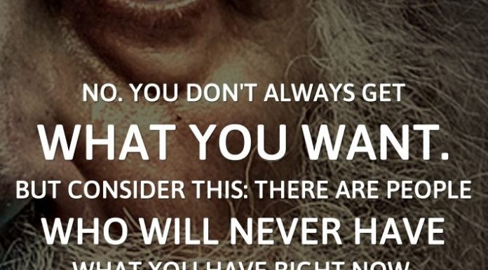 No. You don't always get what you want. But Consider this: There are people who will never have what you have right now.