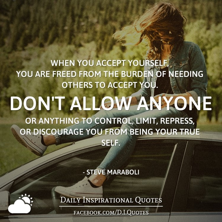When you accept yourself, you are freed from the burden of needing others to accept you. Don't allow anyone or anything to control, limit, repress, or discourage you from being your true self. - Steve Maraboli