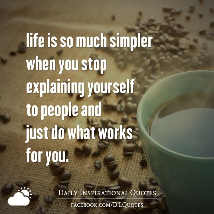 Life is so much simpler when you stop explaining yourself to people and just do what works for you.