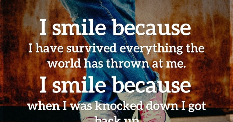 i smile because i have survived everything the world has