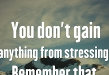 You don't gain anything from stressing. Remember that.