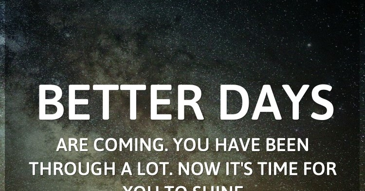 Better Days Are Coming. You Have Been Through A Lot. Now