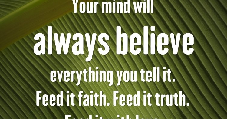 Your mind will always believe everything you tell it. Feed it faith. Feed it truth. Feed it with love