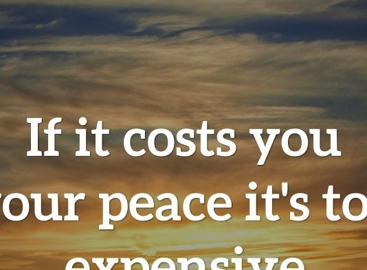 If it costs you your peace it's too expensive.