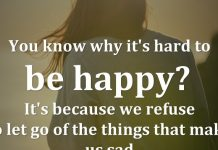 You know why it's hard to be happy? It's because we refuse to let go of the things that make us sad.
