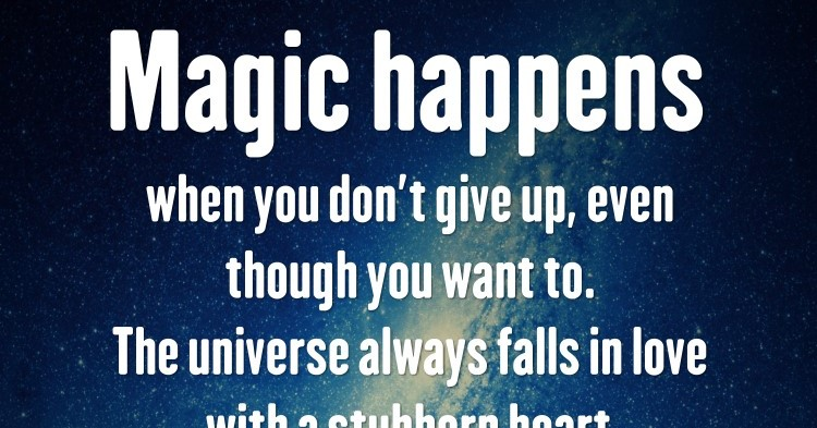 Magic happens when you dont give up, even though you want to. The univer...