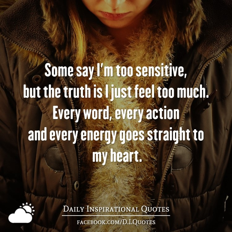 Be Sensitive To Others Feelings Quotes: Some Say I'm Too Sensitive, But The Truth Is I Just Feel