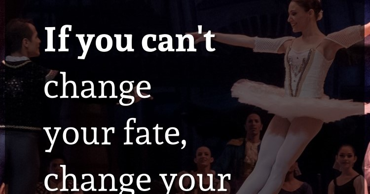 If you can't change your fate, change your attitude