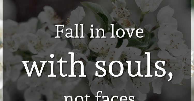Fall in love with souls, not faces
