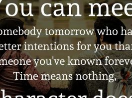 You can meet somebody tomorrow who has better intentions for you than someone you've known forever. Time means nothing, character does.