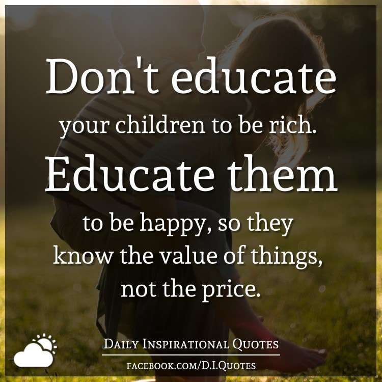 Daily Inspirational Thoughts: Don't Educate Your Children To Be Rich. Educate Them To Be