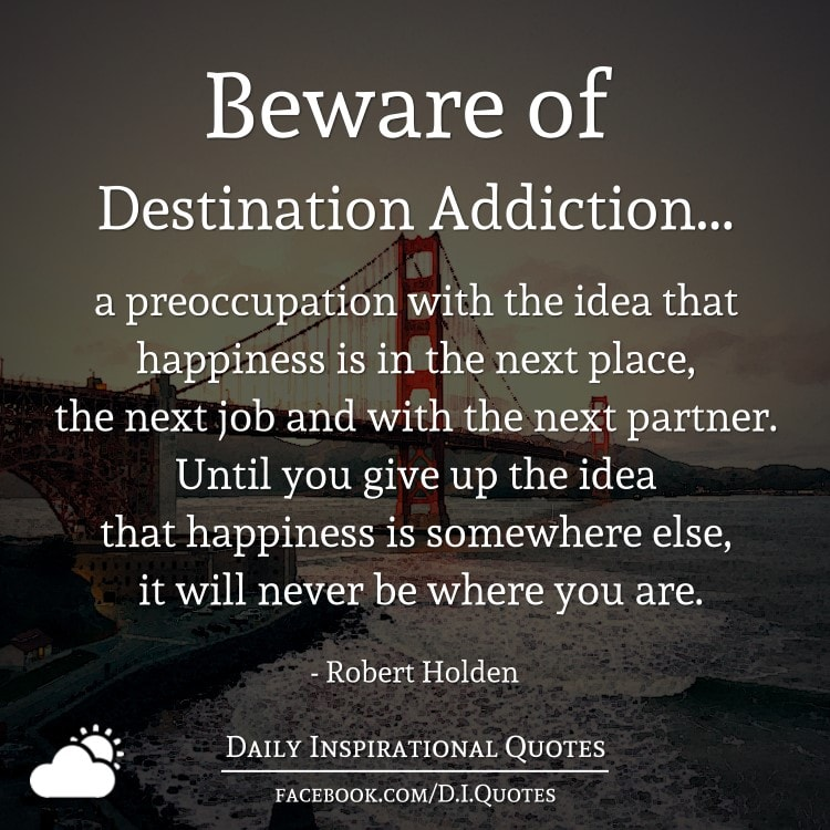 Beware Of Destination Addiction A Preoccupation With The
