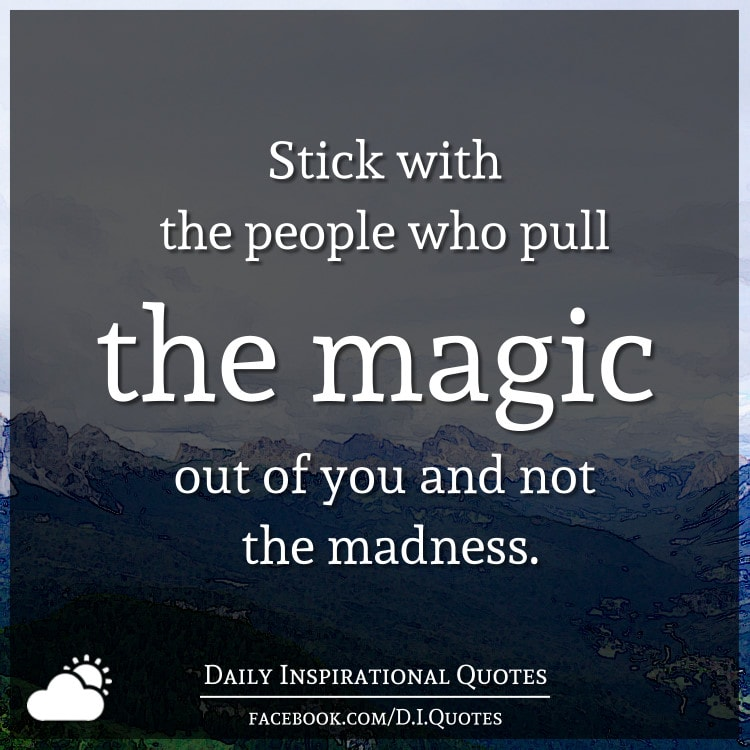 Stick with the people who pull the magic out of you and not the madness.
