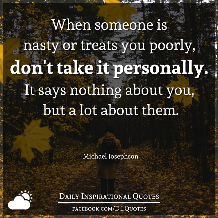 When someone is nasty or treats you poorly, don't take it personally. It says nothing about you, but a lot about them. - Michael Josephson