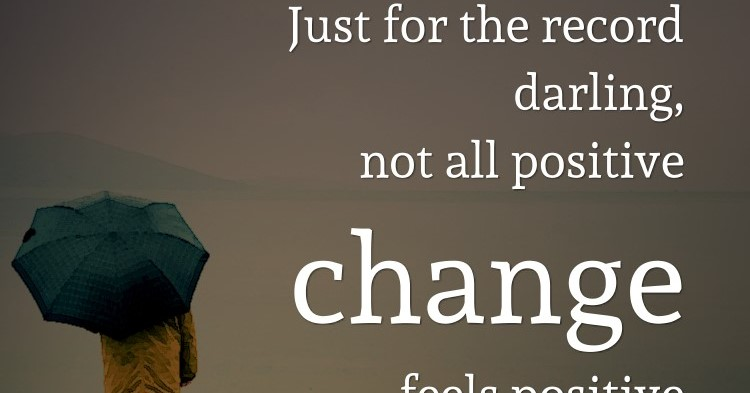 Just for the record darling, not all positive change feels positive in the be...