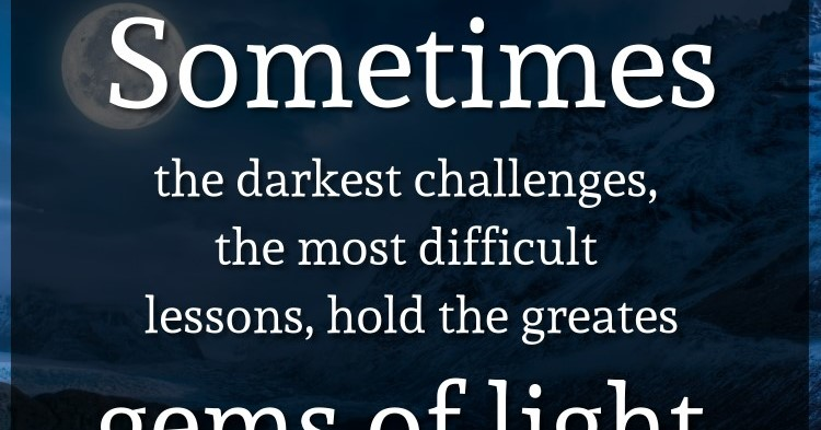 Sometimes the darkest challenges, the most difficult lessons, hold the greatest gems of light