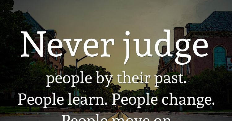 Never judge people by their past. People learn. People change. People move on