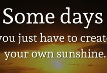 Some days you just have to create your own sunshine. - Sam Sundquist
