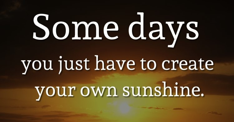 Some days you just have to create your own sunshine. – Sam Sundquist