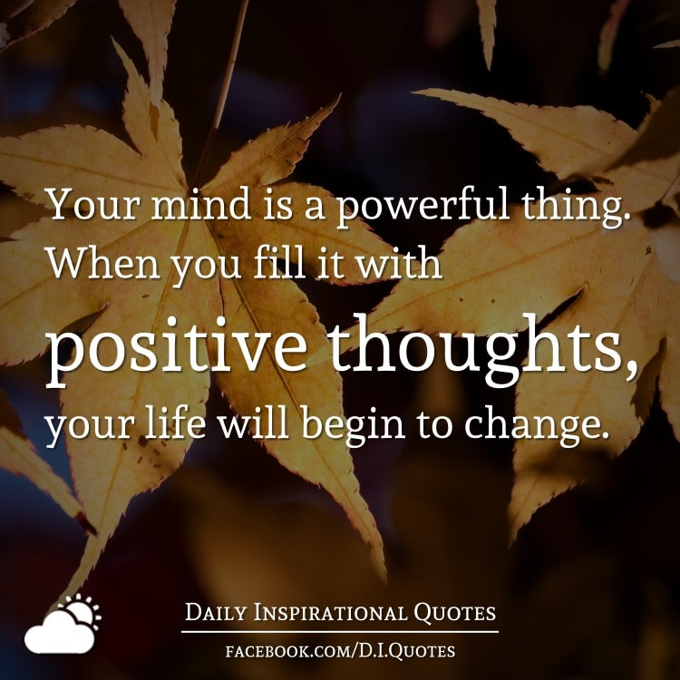 Your mind is a powerful thing. When you fill it with positive thoughts, your life will begin to change.