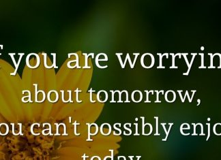 If you are worrying about tomorrow, you can't possibly enjoy today.