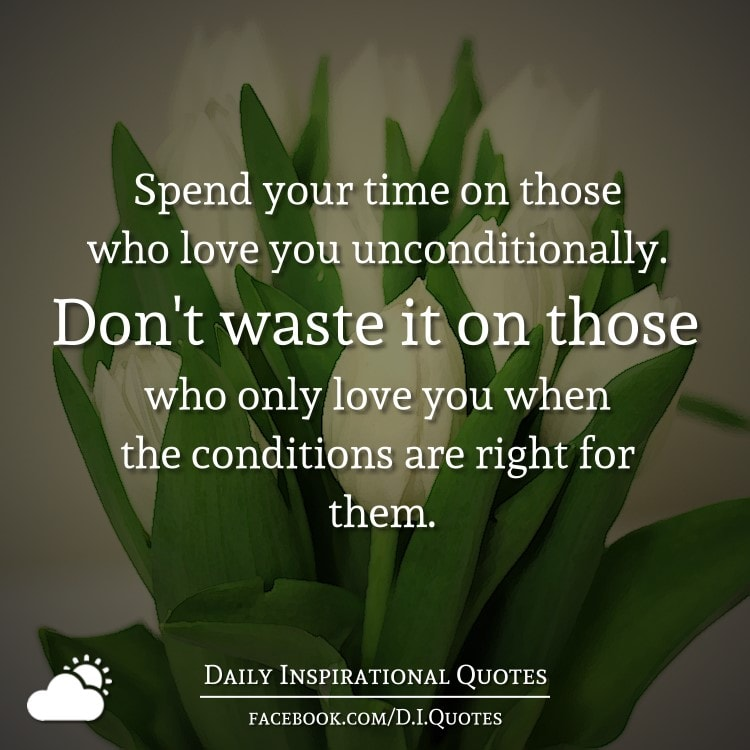 Spend your time on those who love you unconditionally. Don't waste it on those who only love you when the conditions are right for them.