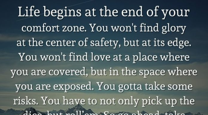 Life begins at the end of your comfort zone. You won't find glory at the center of safety, but at its edge. You won't find love at a place where you are covered, but in the space where you are exposed. You gotta take some risks. You have to not only pick up the dice, but roll'em. So go ahead, take the gamble. You have nothing to lose except the chance to win. Life is not long enough to spend it on the sidelines. - Neale Donald WalschLife begins at the end of your comfort zone. You won't find glory at the center of safety, but at its edge. You won't find love at a place where you are covered, but in the space where you are exposed. You gotta take some risks. You have to not only pick up the dice, but roll'em. So go ahead, take the gamble. You have nothing to lose except the chance to win. Life is not long enough to spend it on the sidelines. - Neale Donald Walsch