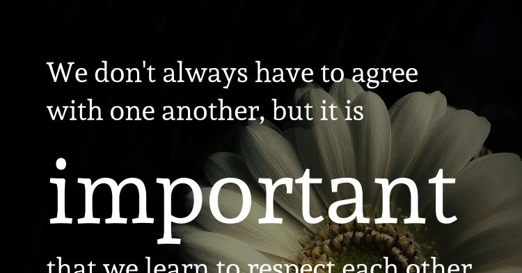 We don't always have to agree with one another, but it is important that we learn to respect each other