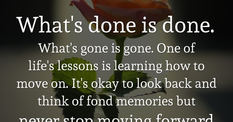 What's Done Is Done. What's Gone Is Gone. One Of Life's