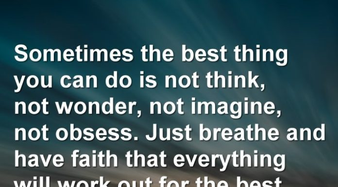 Sometimes the best thing you can do is not think, not wonder, not imagine, not obsess. Just breathe and have faith that everything will work out for the best.