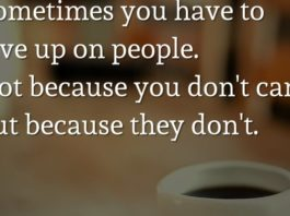 Sometimes you have to give up on people. Not because you don't care, but because they don't.