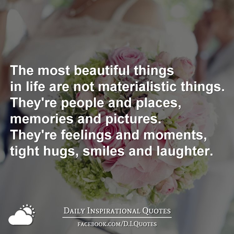 The most beautiful things in life are not materialistic things. They're people and places, memories and pictures. They're feelings and moments, tight Hugs, smiles and laughter.