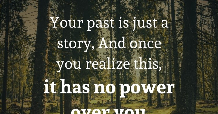 Your past is just a story, And once you realize this, it has no power over you