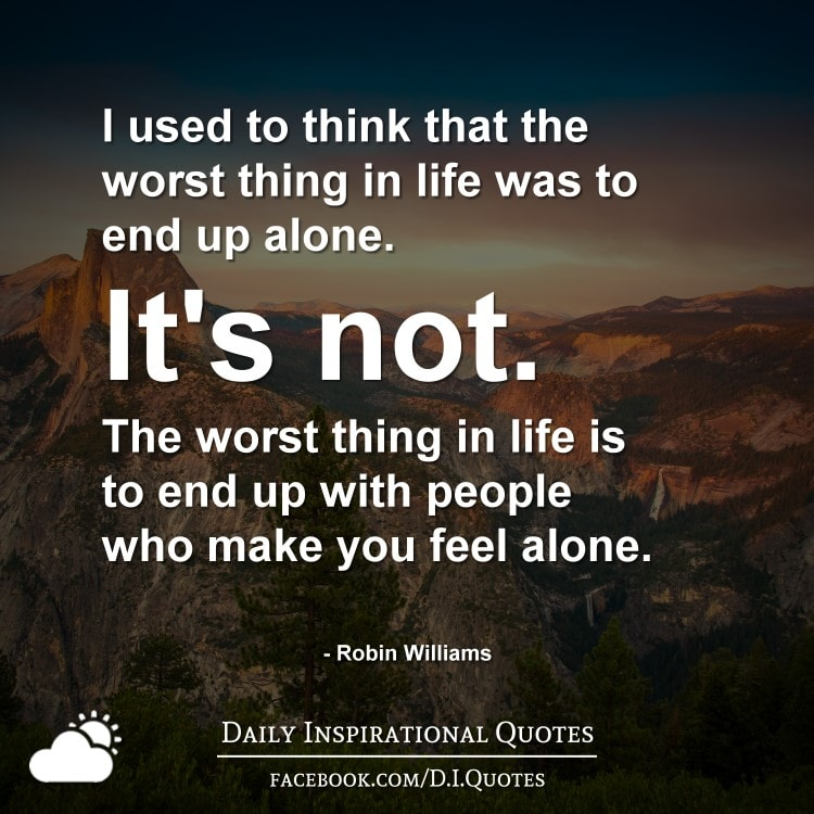 I used to think that the worst thing in life was to end up alone. It's not. The worst thing in life is to end up with people who make you feel alone. - Robin Williams