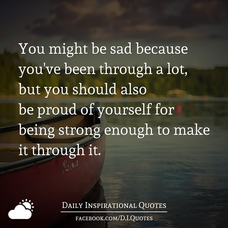 You might be sad because you've been through a lot, but you should also be proud of yourself for being strong enough to make it through it.