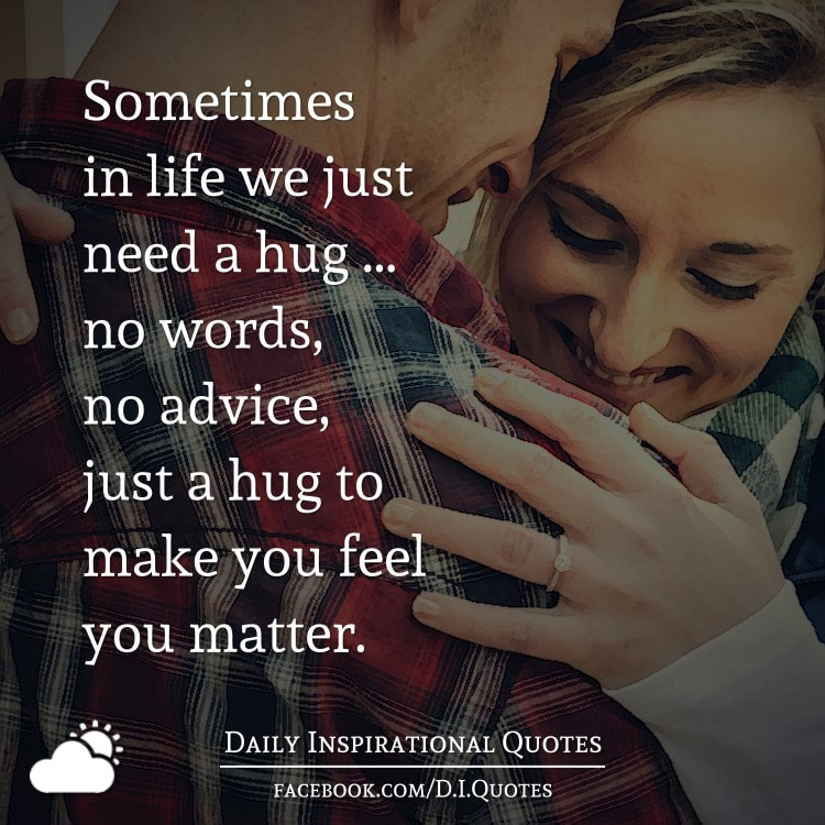 Sometimes in life we just need a hug ... no words, no advice, just a hug to make you feel you matter.