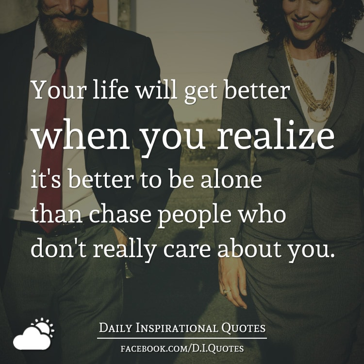 Your life will get better when you realize it's better to be alone than chase people who don't really care about you.