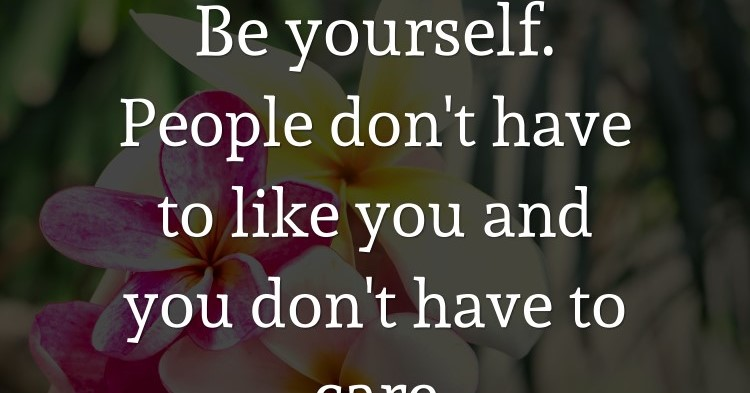 Be yourself. People don't have to like you and you don't have to care