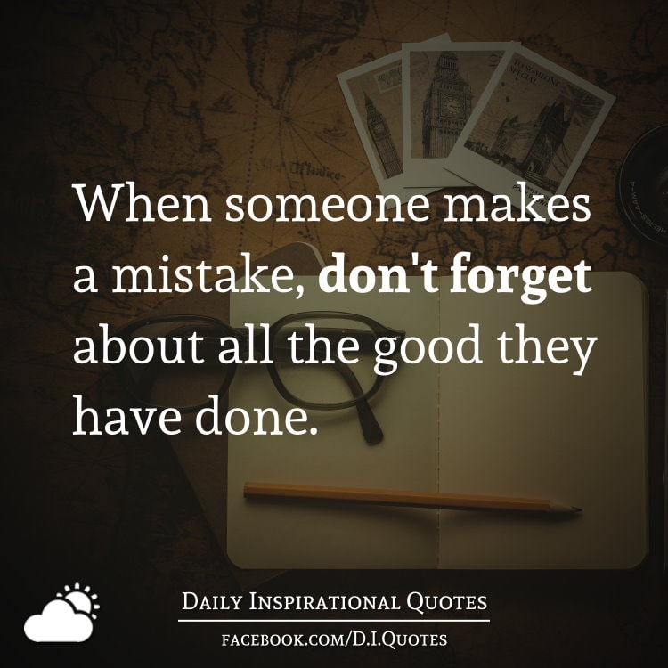 When someone makes a mistake, don't forget about all the good they have done.