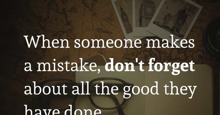 When someone makes a mistake, dont forget about all the good they have d...