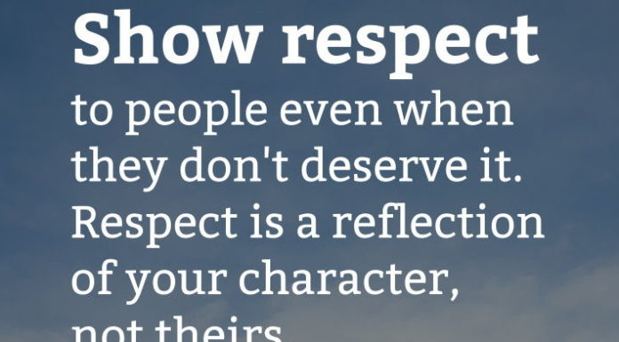 Show respect to people even when they don't deserve it. Respect is a reflection of your character, not theirs.