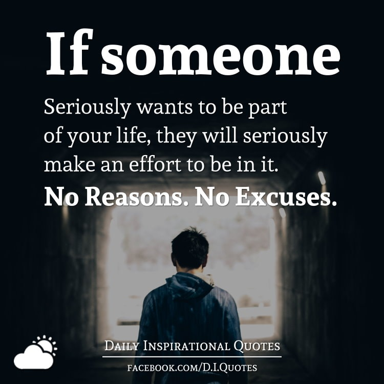 If someone seriously wants to be part of your life, they will seriously make an effort to be in it. No Reasons. No Excuses.