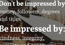 Don't be impressed by: money, followers, degrees and titles. Be impressed by: kindness, integrity, humility and generosity.