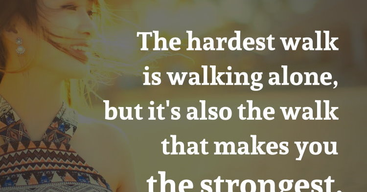 The hardest walk is walking alone, but it's also the walk that makes you the strongest