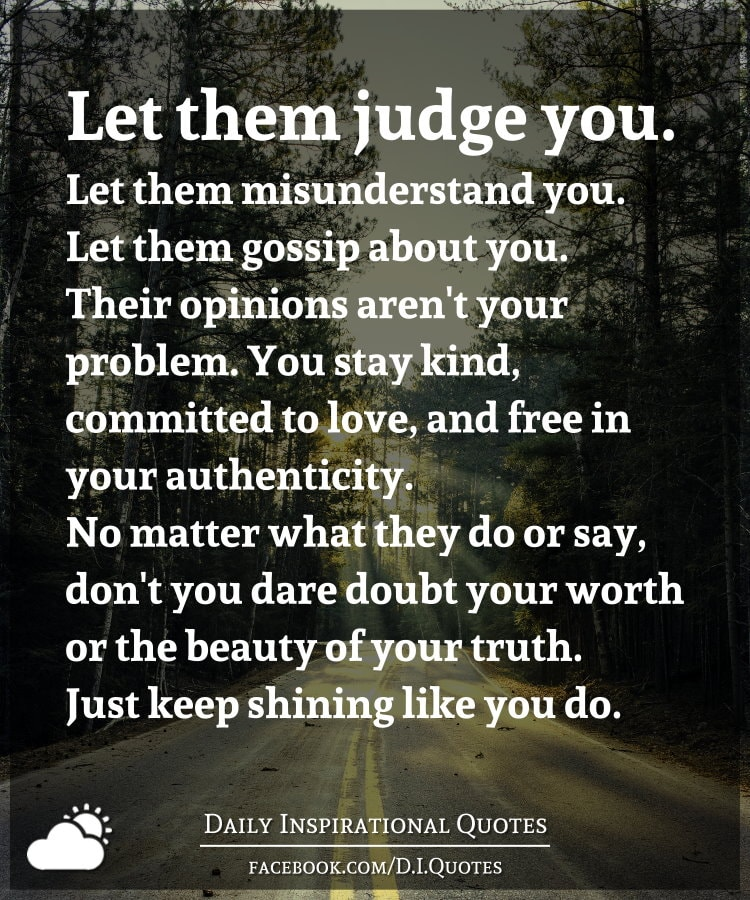 Let them judge you. Let them misunderstand you. Let them gossip about you. Their opinions aren't your problem. You stay kind, committed to love, and free in your authenticity. No matter what they do or say, don't you dare doubt your worth or the beauty of your truth. Just keep shining like you do.