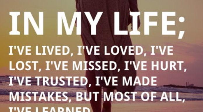 In my life; I've lived, I've loved, I've lost, I've missed, I've hurt, I've trusted, I've made mistakes, but most of all, I've learned.