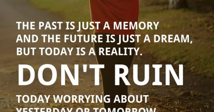 The past is just a memory and the future is just a dream, but today is a real...