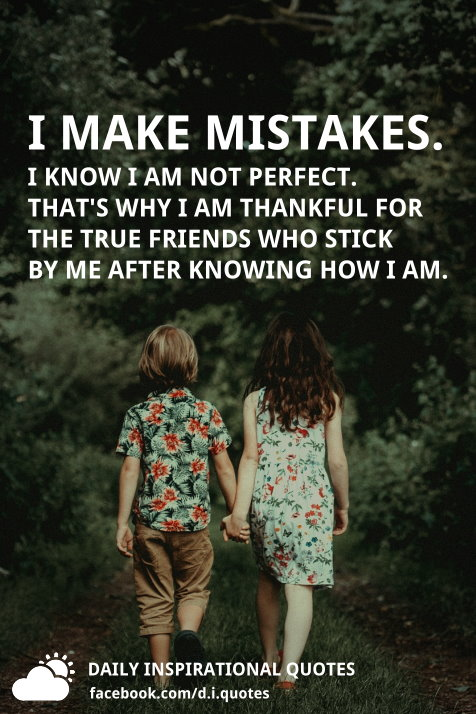 I make mistakes. I know I am not perfect. That's why I am thankful for the true friends who stick by me after knowing how I am.