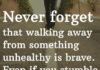 Never forget that walking away from something unhealthy is brave. Even if you stumble a little on your way out the door.