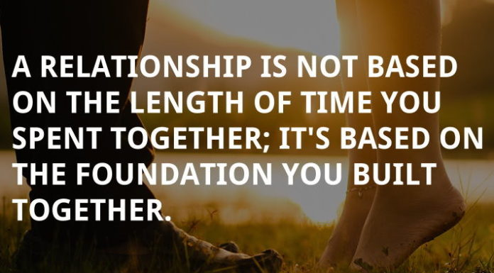 A relationship is not based on the length of time you spent together; it's based on the foundation you built together.